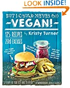 #9: But I Could Never Go Vegan!: 125 Recipes That Prove You Can Live Without Cheese, It's Not All Rabbit Food, and Your Friends Will Still Come Over for Dinner