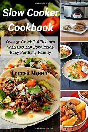 Slow Cooker Cookbook: Over 50 Crock Pot Recipes with Healthy Food Made Easy For Busy Family by Teresa Moore