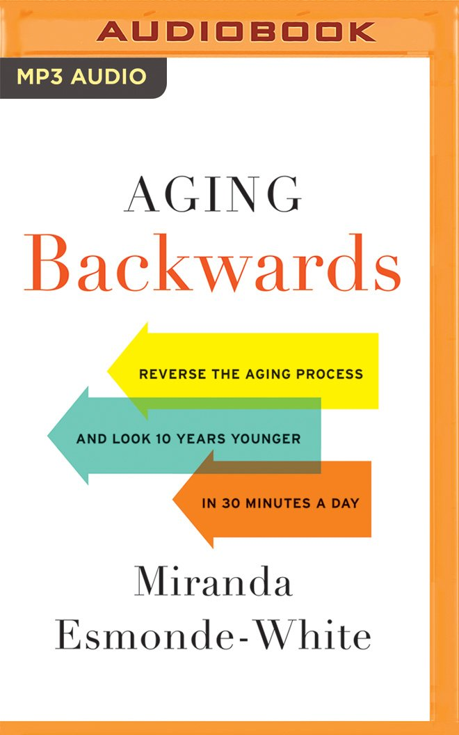 Aging Backwards: Reverse the Aging Process and Look 10 Years