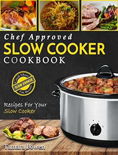 Slow Cooker Cookbook: Chef Approved Slow Cooker Recipes Made For Your Slow Cooker – Cook More Eat Better (Crock Pot Book 1) by Tamara Bowen