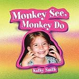 Monkey See, Monkey Do, Kathy Smith, 1450006388