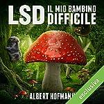 LSD. Il mio bambino difficile: Riflessioni su droghe sacre, misticismo e scienza | Albert Hofmann