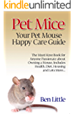 Mice – Your Pet Mouse Happy Care Guide: The Must Have Book for Anyone Passionate about Owning a Mouse, Includes Health, Diet, Housing and Lots More