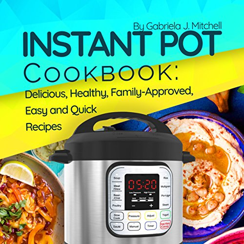 Instant Pot® Cookbook: Tried and True, Family-Approved, Delicious and Easy Recipes for Electric Pressure Cooker; With Calories & Nutrition facts by Gabriela J. Mitchell