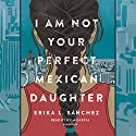 I Am Not Your Perfect Mexican Daughter Audiobook by Erika L. Sánchez Narrated by Kyla Garcia