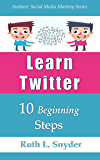 Learn Twitter: 10 Beginning Steps (Authors' Social Media Mastery Series)