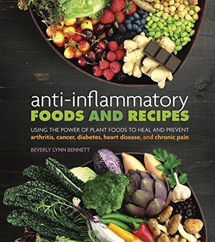 Anti-Inflammatory Foods and Recipes: Using the Power of Plant Foods to Heal and Prevent Arthritis, Cancer, Diabetes, Heart Disease, and Chronic Pain by Beverly Lynn Bennett