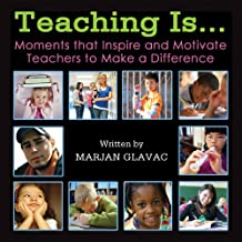 Teaching Is...Moments That Inspire and Motivate Teachers to Make a Difference