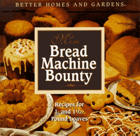 More Bread Machine Bounty by Better Homes and Gardens