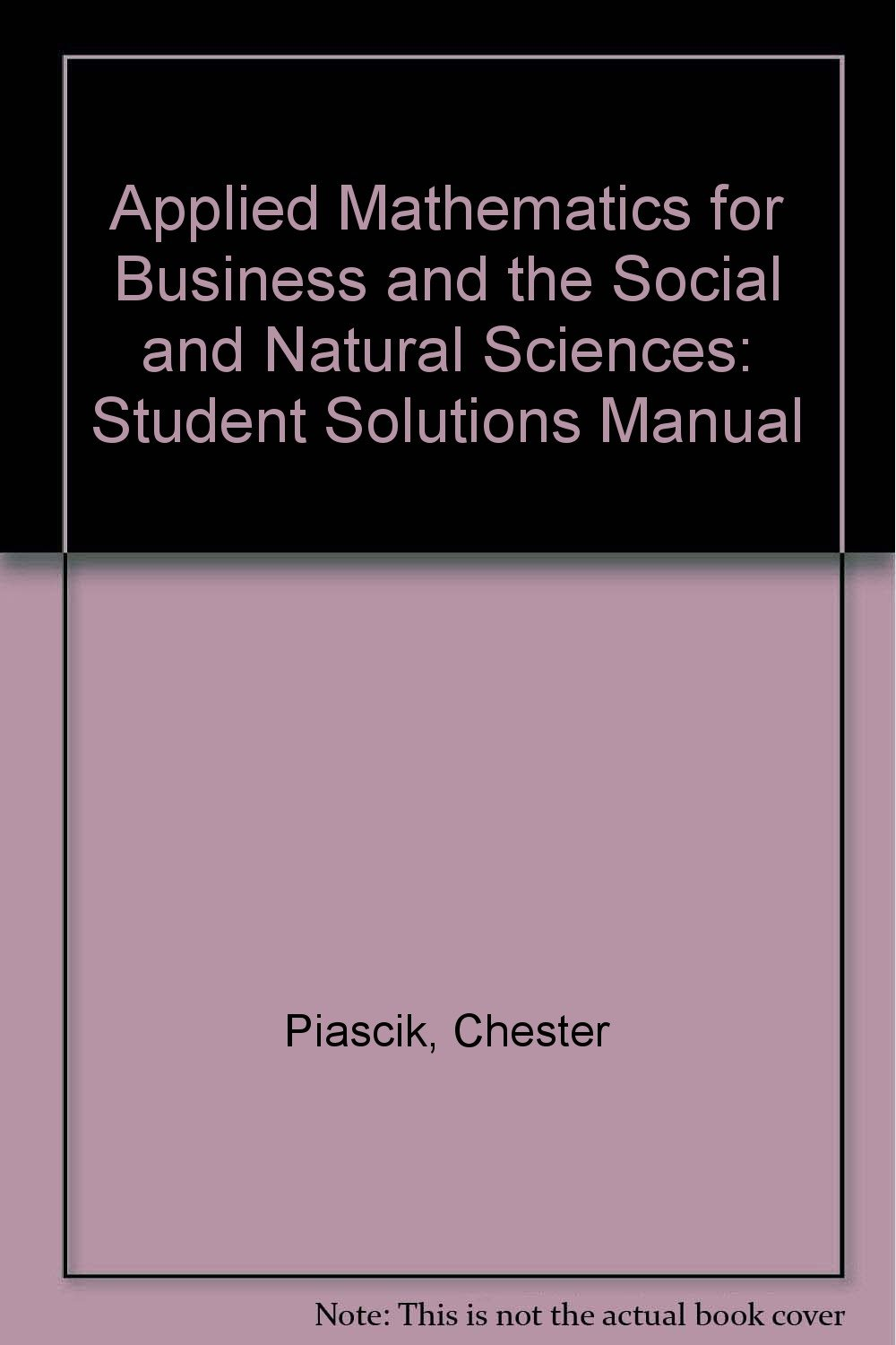 Applied Mathematics for Business and the Social and Natural Sciences: Student  Solutions Manual: Amazon.co.uk: Chester Piascik: 9780314008329: Books