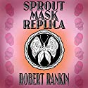 Sprout Mask Replica: Barking Mad Trilogy, Book 1 Audiobook by Robert Rankin Narrated by Robert Rankin
