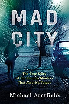 Mad City: The True Story of the Campus Murders That America Forgot by [Arntfield, Michael]