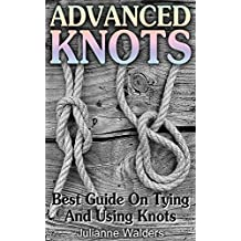 Advanced Knots: Best Guide On Tying And Using Knots: (Paracord Knots, Knots, Rope Knots) ((Ropes And Knots, Knots Book))