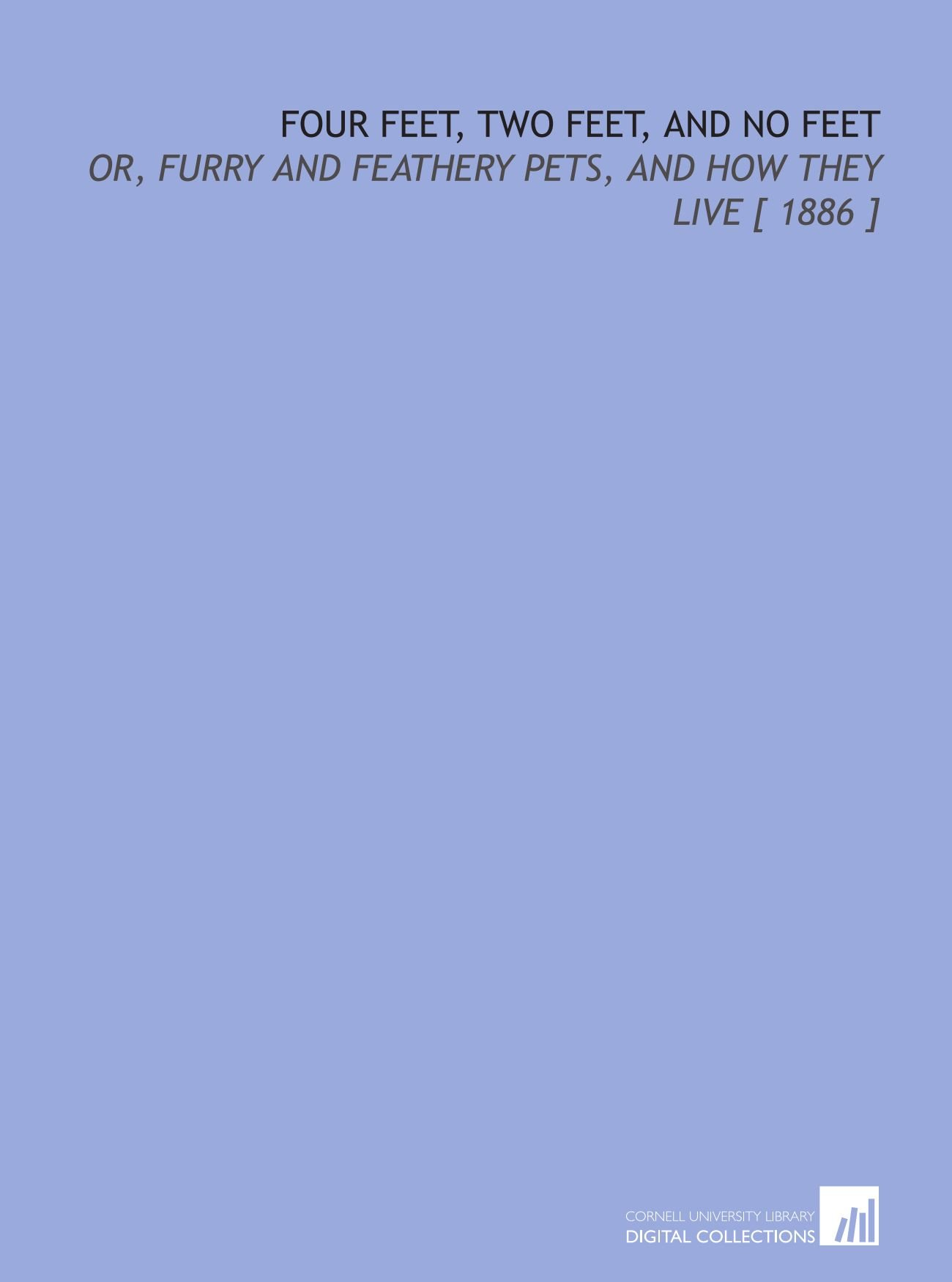 Read Online Four Feet, Two Feet, and No Feet: Or, Furry and Feathery Pets, and How They Live [ 1886 ] ebook