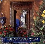 Behind Adobe Walls: The Hidden Homes and Gardens of Santa Fe and Taos