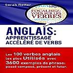 Anglais: Apprentissage Accéléréde Verbs [English: Accelerated Verb Learning]: Les 100 Verbes Anglais les plus Utilisés avec 3600 Exemples de Phrase: Passé Composé, Présent et Futur | Sarah Retter