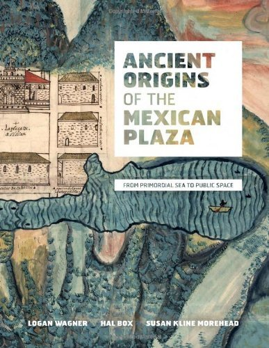 Ancient Origins of the Mexican Plaza: From Primordial Sea to Public Space (Roger Fullington Series in Architecture) by Logan Wagner - Garden Mall Plaza