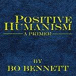 Positive Humanism: A Primer | Bo Bennett