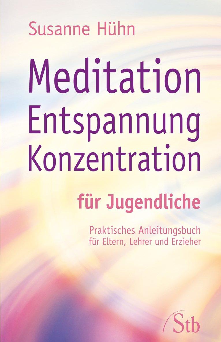 Meditation Entspannung Konzentration für Jugendliche: Praktisches Anleitungsbuch für Eltern, Lehrer, Erzieher