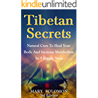 TIBETAN SECRETS: Natural Cure To Heal Your Body And Increase Metabolism In 5 Simple Steps (5 Tibetan Rites, Crystal Healing, Tibetan Buddhism, Tibetan Rites, 5 Rites, Mindfulness) (English Edition)