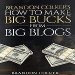 Brandon Colker's How to Make Big Bucks from Big Blogs | Brandon Colker