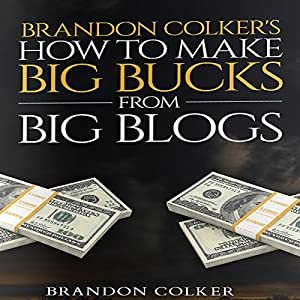 Brandon Colker's How to Make Big Bucks from Big Blogs Audiobook