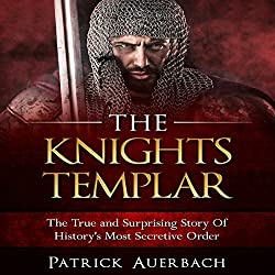 The Knights Templar: The True and Surprising Story of History's Most Secretive Order