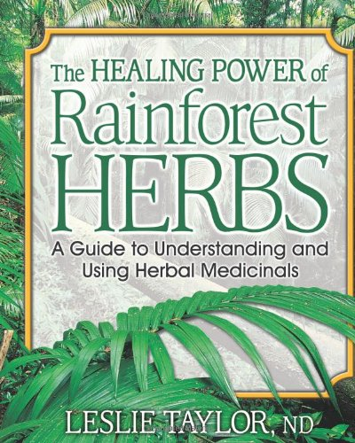 The Healing Power of Rainforest Herbs: A Guide to Understanding and Using Herbal Medicinals (Single Rainforest)