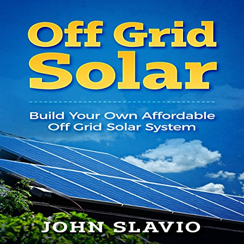 Off Grid Solar: Build Your Own Affordable Off Grid Solar System