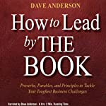 How to Lead by The Book: Proverbs, Parables, and Principles to Tackle Your Toughest Business Challenges | Dave Anderson