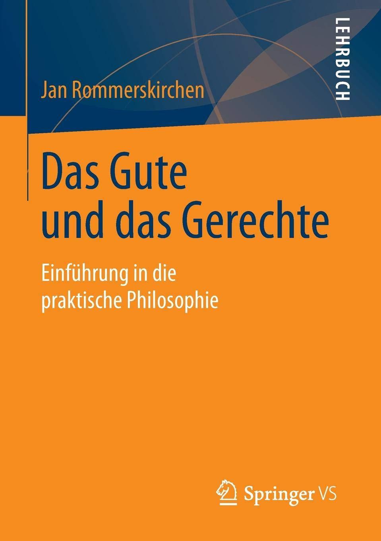 Das Gute und das Gerechte: Einführung in die praktische Philosophie Taschenbuch – 18. Dezember 2014 Jan Rommerskirchen Springer VS 365808068X Moralphilosophie