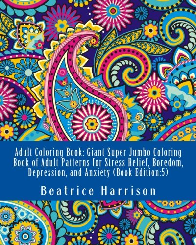 Adult Coloring Book: Giant Super Jumbo Coloring Book of Adult Patterns for Stress Relief, Boredom, Depression, and Anxiety (Book Edition:5) (Adult Coloring Books)