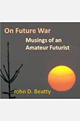 On Future War: Musings of an Amateur Futurist Kindle Edition