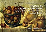 Dining As a Roman Emperor : How to Cook Ancient Roman Recipes Today, Salza Prina Ricotti, Eugenia, 888265589X
