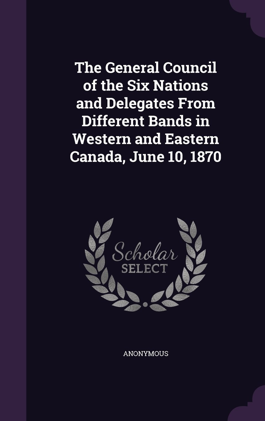 The General Council of the Six Nations and Delegates from Different Bands in Western and Eastern Canada, June 10, 1870 ebook
