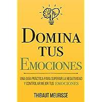 Domina Tus Emociones: Una guía práctica para superar la negatividad y controlar mejor tus emociones