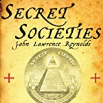 Secret Societies: Inside the Freemasons, the Yakuza, Skull and Bones, and the World's Most Notorious Secret Organizations | John Lawrence Reynolds
