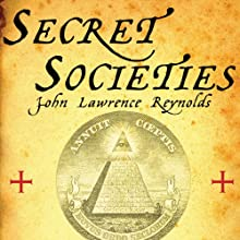 Secret Societies: Inside the Freemasons, the Yakuza, Skull and Bones, and the World's Most Notorious Secret Organizations Audiobook by John Lawrence Reynolds Narrated by Fred Sanders