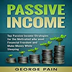 Passive Income: Top Passive Income Strategies for the Motivated Who Want Financial Freedom and Make Money While Sleeping | George Pain