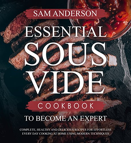 ESSENTIAL SOUS VIDE COOKBOOK TO BECOME AN EXPERT: Complete, Healthy and Delicious Recipes for Effortless Every Day Cooking at Home Using Modern Techniques! (Best Ever Teriyaki Sauce Recipe)