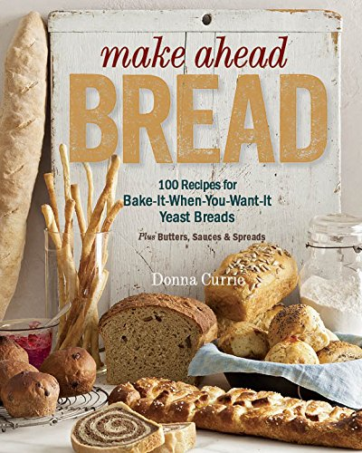Make Ahead Bread - 100 Recipes for Melt-in-Your-Mouth Fresh Bread Every Day