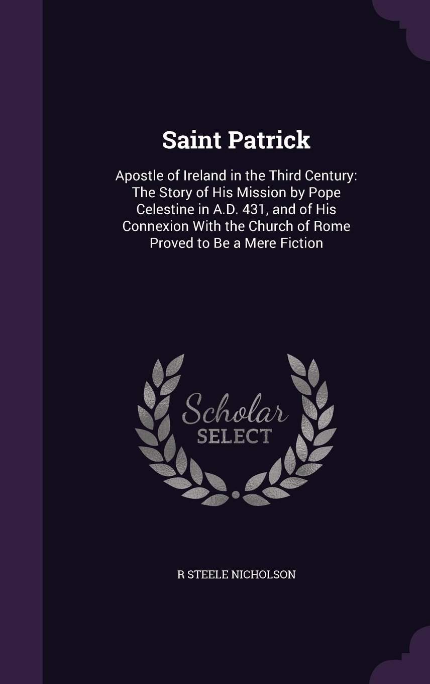 Saint Patrick: Apostle of Ireland in the Third Century: The Story of His Mission by Pope Celestine in A.D. 431, and of His Connexion with the Church of Rome Proved to Be a Mere Fiction ebook