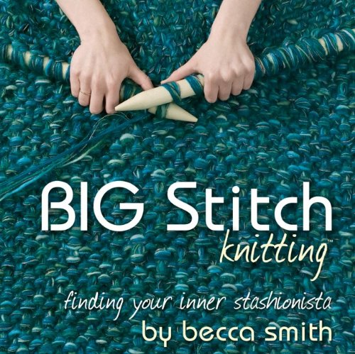 Big Stitch Knitting: Finding Your Inner Stashionista Becca Smith