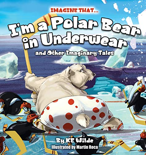 Imagine That... I'm a Polar Bear in Underwear: And Other Imaginary Tales