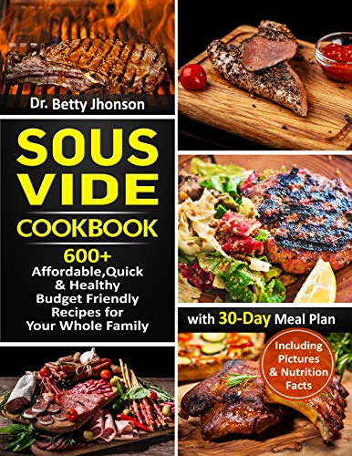 Sous Vide Cookbook: 600+  Affordable, Quick & Healthy Budget Friendly Recipes for Your Whole Family with  30-Day Meal Plan by Dr. Betty Jhonson
