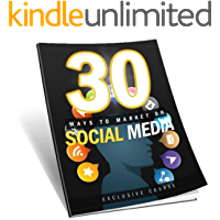 30 Ways to Market on Social Media: Discover 30 Methods For Marketing Using The Power Of Social Media