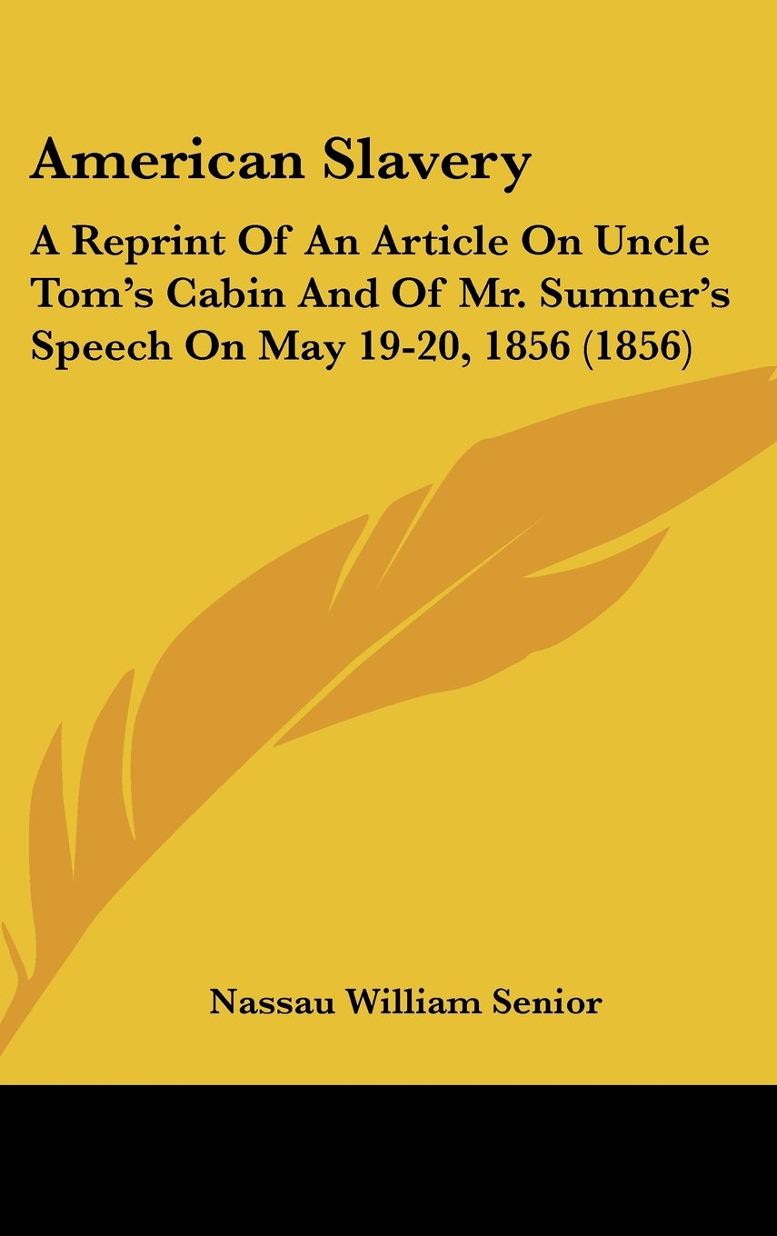 Read Online American Slavery: A Reprint Of An Article On Uncle Tom's Cabin And Of Mr. Sumner's Speech On May 19-20, 1856 (1856) ebook