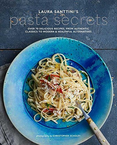 Delicious Pasta Dishes (Laura Santtini's Pasta Secrets: Over 70 delicious recipes, from authentic classics to modern and healthful alternatives)