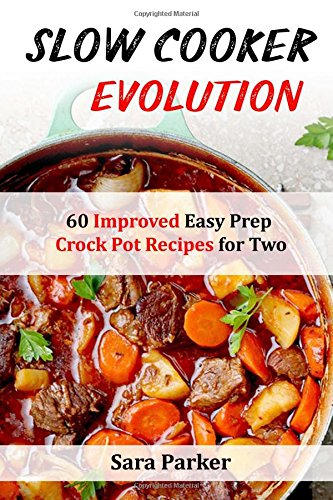 Slow Cooker Evolution: 60 Improved Easy Prep Crock Pot Recipes for Two by Ms Sara Parker