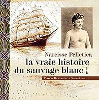 Narcisse Pelletier, la vraie histoire du sauvage blanc par Thomas Duranteau